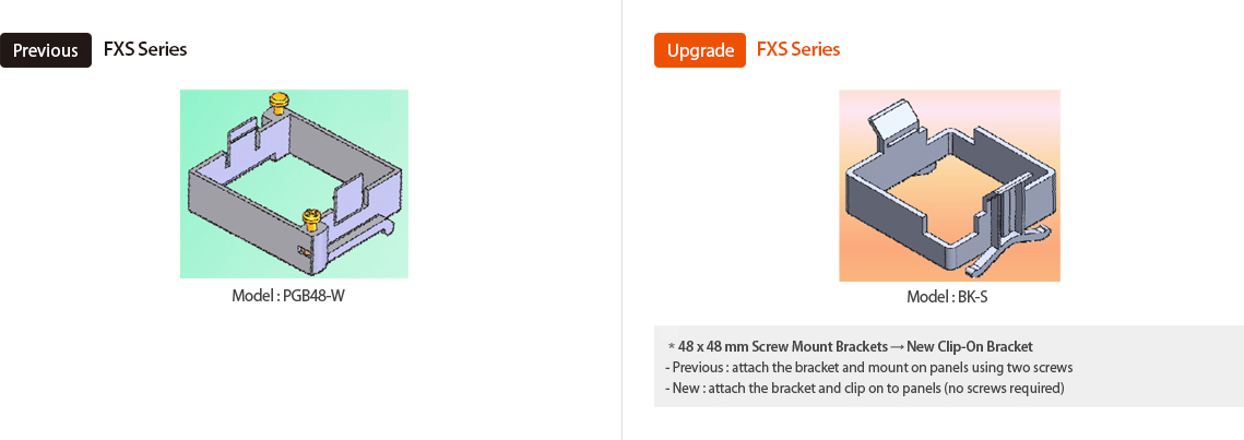 Previous:FXS Series Model:PGB48-W, Upgrade:FXS Series Model : BK-S *48 x 48mm  Screw Mount Brackets → New Clip-On Bracket -Previous:attach the bracket and mount on panels using two screws -New:attach the bracket and clip on to panels (no screws required)